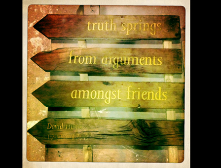 """truth springs from arguments amongst friends"" - David Hume"